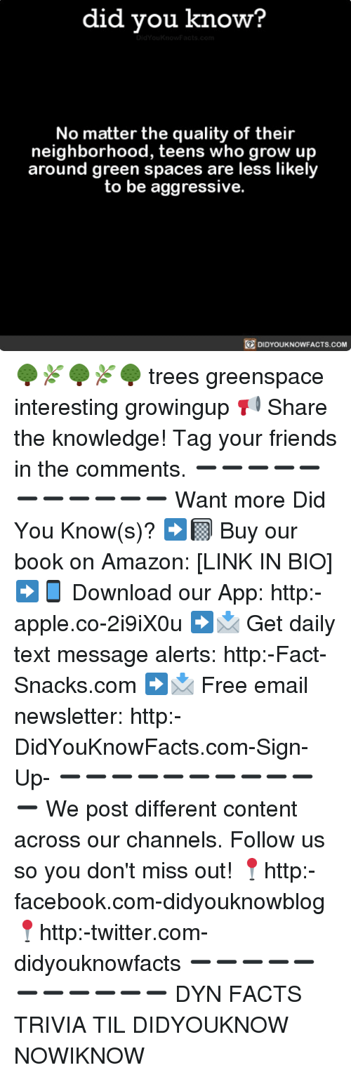 Amazon, Apple, and Facebook: did you know?  No matter the quality of their  neighborhood, teens who grow up  around green spaces are less likely  to be aggressive.  DIDYOUKNOWFACTS.coM 🌳🌿🌳🌿🌳 trees greenspace interesting growingup 📢 Share the knowledge! Tag your friends in the comments. ➖➖➖➖➖➖➖➖➖➖➖ Want more Did You Know(s)? ➡📓 Buy our book on Amazon: [LINK IN BIO] ➡📱 Download our App: http:-apple.co-2i9iX0u ➡📩 Get daily text message alerts: http:-Fact-Snacks.com ➡📩 Free email newsletter: http:-DidYouKnowFacts.com-Sign-Up- ➖➖➖➖➖➖➖➖➖➖➖ We post different content across our channels. Follow us so you don't miss out! 📍http:-facebook.com-didyouknowblog 📍http:-twitter.com-didyouknowfacts ➖➖➖➖➖➖➖➖➖➖➖ DYN FACTS TRIVIA TIL DIDYOUKNOW NOWIKNOW
