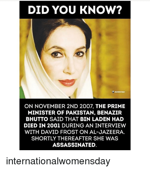 Memes, Al Jazeera, and Pakistan: DID YOU KNOW?  ON NOVEMBER 2ND 2007, THE PRIME  MINISTER OF PAKISTAN, BENAZIR  BHUTTO SAID THAT BIN LADEN HAD  DIED IN 2001 DURING AN INTERVIEW  WITH DAVID FROST ON AL-JAZEERA.  SHORTLY THEREAFTER SHE WAS  ASSASSINATED. internationalwomensday
