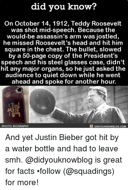 Assassination, Justin Bieber, and Memes: did you know?  On October 14, 1912, Teddy Roosevelt  was shot mid speech. Because the  would-be assassin's arm was jostled,  he missed Roosevelt's head and hit him  square in the chest. The bullet, slowed  by a 50-page copy of the President's  speech and his steel glasses case, didn't  hit any major organs, so he just asked the  audience to quiet down while he went  ahead and spoke for another hour.  DIDYOUKNOWBLOG.coM  PHOTO: BIOGRAPHY And yet Justin Bieber got hit by a water bottle and had to leave smh. @didyouknowblog is great for facts •follow (@squadings) for more!