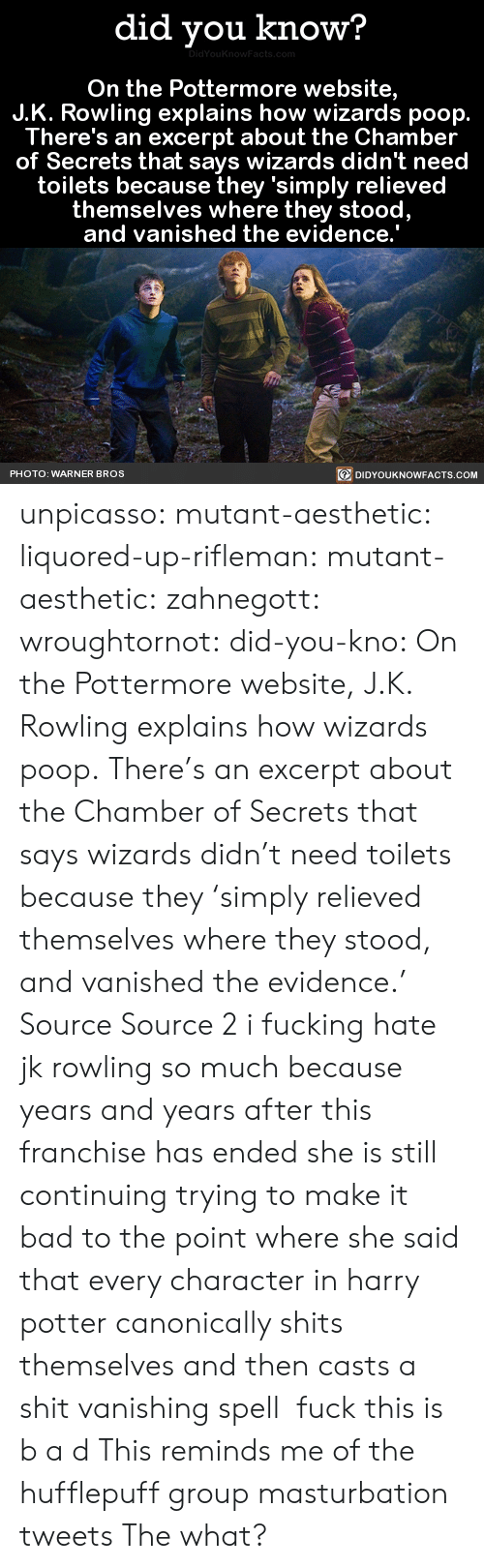 hufflepuff: did you know?  On the Pottermore website,  J.K. Rowling explains how wizards poop.  There's an excerpt about the Chamber  of Secrets that says wizards didn't need  toilets because they 'simply relieved  themselves where they stood  and vanished the evidence.  PHOTO: WARNER BROS  DIDYOUKNOWFACTS.COM unpicasso:  mutant-aesthetic:  liquored-up-rifleman:  mutant-aesthetic:   zahnegott:  wroughtornot:  did-you-kno: On the Pottermore website, J.K. Rowling explains how wizards poop. There's an excerpt about the Chamber of Secrets that says wizards didn't need toilets because they 'simply relieved themselves where they stood, and vanished the evidence.'  Source Source 2 i fucking hate jk rowling so much because years and years after this franchise has ended she is still continuing trying to make it bad to the point where she said that every character in harry potter canonically shits themselves and then casts a shit vanishing spell  fuck this is b a d   This reminds me of the hufflepuff group masturbation tweets   The what?