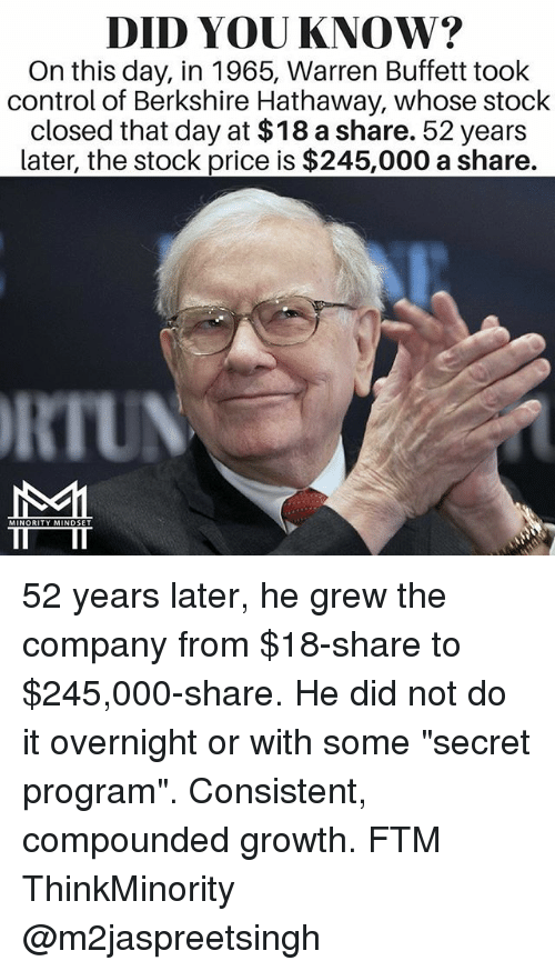 """buffett: DID YOU KNOW?  On this day, in 1965, Warren Buffett took  control of Berkshire Hathaway, whose stock  closed that day at $18 a share. 52 years  Later, the stock price is $245,000 a share.  RIUN  MINORITY MINDSET 52 years later, he grew the company from $18-share to $245,000-share. He did not do it overnight or with some """"secret program"""". Consistent, compounded growth. FTM ThinkMinority @m2jaspreetsingh"""