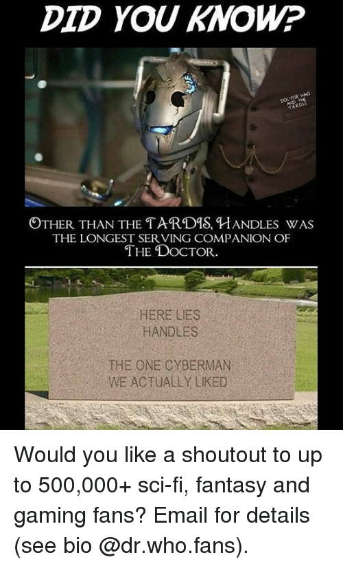 Tarding: DID YOU KNOW?  OTHER THAN THE TARD%, HANDLES WAS  THE LONGEST SER VING COMPANION OF  THE DoCTOR  HERE LIES  HANDLES  THE ONE CYBERMAN  WE ACTUALLY LIKED Would you like a shoutout to up to 500,000+ sci-fi, fantasy and gaming fans? Email for details (see bio @dr.who.fans).