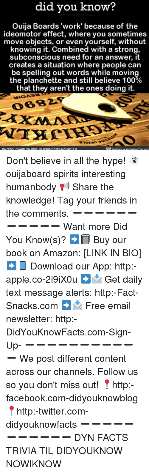 Amazon, Anaconda, and Apple: did you know?  Ouija Boards 'work' because of the  ideomotor effect, where you sometimes  move objects, or even yourself, without  knowing it. Combined with a strong,  subconscious need for an answer, it  creates a situation where people can  be spelling out words while moving  the planchette and still believe 100%  that they aren't the ones doing it.  PHOTO CHARIYNw Don't believe in all the hype! 👻 ouijaboard spirits interesting humanbody 📢 Share the knowledge! Tag your friends in the comments. ➖➖➖➖➖➖➖➖➖➖➖ Want more Did You Know(s)? ➡📓 Buy our book on Amazon: [LINK IN BIO] ➡📱 Download our App: http:-apple.co-2i9iX0u ➡📩 Get daily text message alerts: http:-Fact-Snacks.com ➡📩 Free email newsletter: http:-DidYouKnowFacts.com-Sign-Up- ➖➖➖➖➖➖➖➖➖➖➖ We post different content across our channels. Follow us so you don't miss out! 📍http:-facebook.com-didyouknowblog 📍http:-twitter.com-didyouknowfacts ➖➖➖➖➖➖➖➖➖➖➖ DYN FACTS TRIVIA TIL DIDYOUKNOW NOWIKNOW