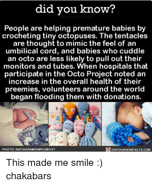 Memes, Smile, and World: did you know?  People are helping premature babies by  crocheting tiny octopuses. The tentacles  are thought to mimic the feel of an  umbilical cord, and babies who cuddle  an octo are less likely to pull out their  monitors and tubes. When hospitals that  participate in the Octo Project noted an  increase in the overall health of their  preemies, volunteers around the world  began flooding them with donations.  DIDYourkNowFACTs.coM  PHOTO: INSTAGRAMISIMPLEMOST This made me smile :) chakabars