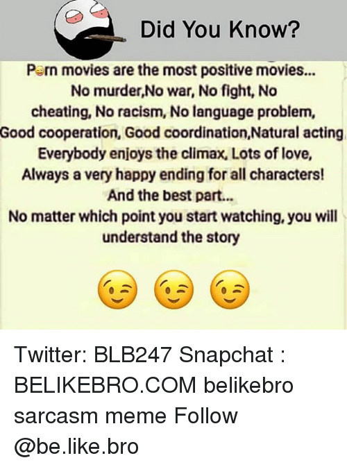 Be Like, Cheating, and Love: Did You Know?  Pern movies are the most positive movies.  No murder,No war, No fight, No  cheating, No racism, No language problem,  Good cooperation, Good coordination,Natural acting  Everybody enjoys the climax, Lots of love,  Always a very happy ending for all characters!  And the best part..  No matter which point you start watching, you will  understand the story Twitter: BLB247 Snapchat : BELIKEBRO.COM belikebro sarcasm meme Follow @be.like.bro