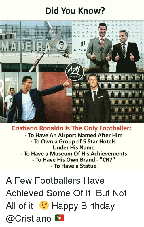 """footballer: Did You Know?  PESTA  HOTEL GR  c7  ORGANIZATION  Cristiano Ronaldo Is The Only Footballer:  - To Have An Airport Named After Him  - To Own a Group of 5 Star Hotels  Under His Name  To Have a Museum Of His Achievements  - To Have His Own Brand - """"CR7  To Have a Statue A Few Footballers Have Achieved Some Of It, But Not All of it! 😉 Happy Birthday @Cristiano 🇵🇹"""