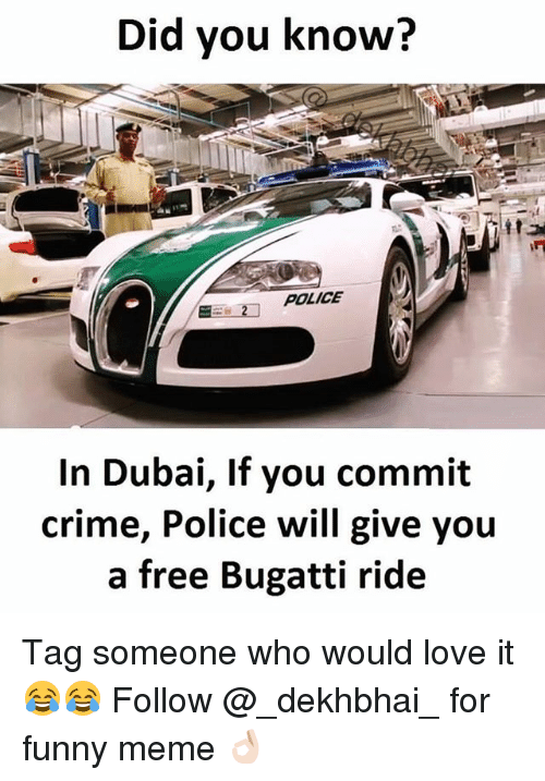 Dekh Bhai: Did you know?  POLICE  In Dubai, If you commit  crime, Police will give you  a free Bugatti ride Tag someone who would love it 😂😂 Follow @_dekhbhai_ for funny meme 👌🏻