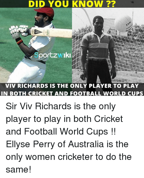 perri: DID YOU KNOW  portzw Iki  VIV RICHARDS IS THE ONLY PLAYER TO PLAY  IN BOTH CRICKET AND FOOTBALL WORLD CUPS Sir Viv Richards is the only player to play in both Cricket and Football World Cups !!  Ellyse Perry of Australia is the only women cricketer to do the same!