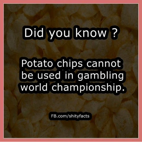 Memes, Potato, and Chip: Did you know?  Potato chips cannot  be used in gambling  world championship.  FB.com/shity facts