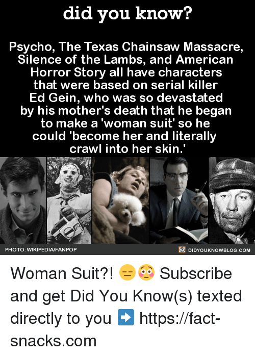 """American Horror Story, Dank, and Ed, Edd N Eddy: did you know?  Psycho, The Texas Chainsaw Massacre,  Silence of the Lambs, and American  Horror Story all have characters  that were based on serial killer  Ed Gein, who was so devastated  by his mother's death that he began  to make a woman suit' so he  could become her and literally  crawl into her skin.""""  DIDYOUKNOWBLOG.coM  PHOTO: WIKIPEDIAFANPOP Woman Suit?! 😑😳  Subscribe and get Did You Know(s) texted directly to you ➡ https://fact-snacks.com"""
