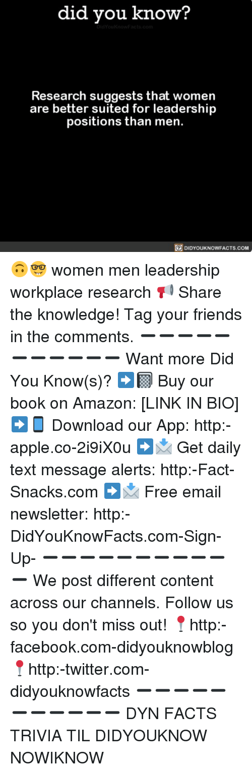 Amazon, Apple, and Facebook: did you know?  Research suggests that women  are better suited for leadership  positions than men.  DIDYOUKNOWFACTS.coM 🙃🤓 women men leadership workplace research 📢 Share the knowledge! Tag your friends in the comments. ➖➖➖➖➖➖➖➖➖➖➖ Want more Did You Know(s)? ➡📓 Buy our book on Amazon: [LINK IN BIO] ➡📱 Download our App: http:-apple.co-2i9iX0u ➡📩 Get daily text message alerts: http:-Fact-Snacks.com ➡📩 Free email newsletter: http:-DidYouKnowFacts.com-Sign-Up- ➖➖➖➖➖➖➖➖➖➖➖ We post different content across our channels. Follow us so you don't miss out! 📍http:-facebook.com-didyouknowblog 📍http:-twitter.com-didyouknowfacts ➖➖➖➖➖➖➖➖➖➖➖ DYN FACTS TRIVIA TIL DIDYOUKNOW NOWIKNOW