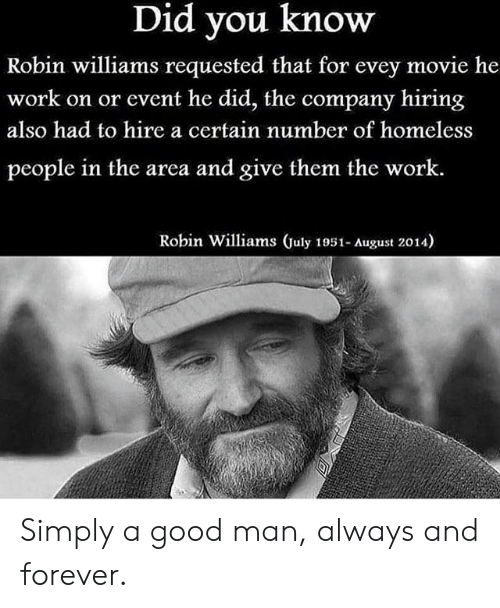 Robin Williams: Did you know  Robin williams requested that for evey movie he  work on or event he did, the company hiring  also had to hire a certain number of homeless  people in the area and give them the work.  Robin Williams July 1951- August 2014) Simply a good man, always and forever.