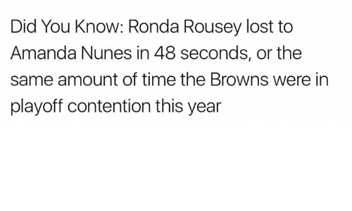 Amanda Nunes: Did You Know: Ronda Rousey lost to  Amanda Nunes in 48 seconds, or the  same amount of time the Browns were in  playoff contention this year