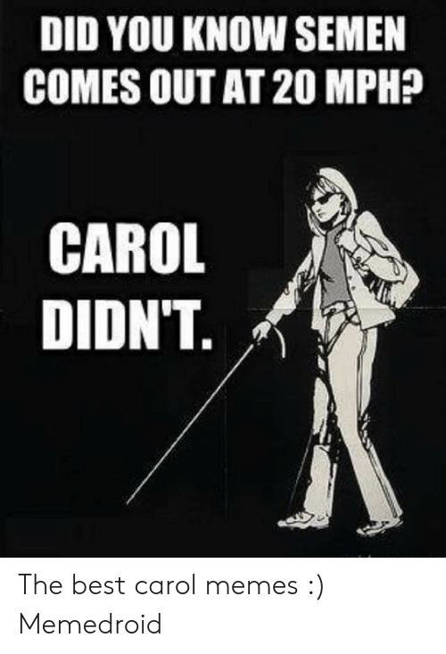 Carol Meme: DID YOU KNOW SEMEN  COMES OUT AT 20 MPH?  CAROL  DIDN'T. The best carol memes :) Memedroid