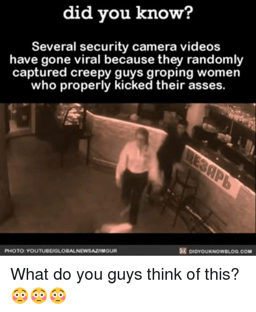groped: did you know?  Several security camera videos  have gone viral because they randomly  captured creepy guys groping women  who properly  kicked their asses  PHOTO YOUTUBEUGLOBALNEWSAZAMGUR What do you guys think of this? 😳😳😳