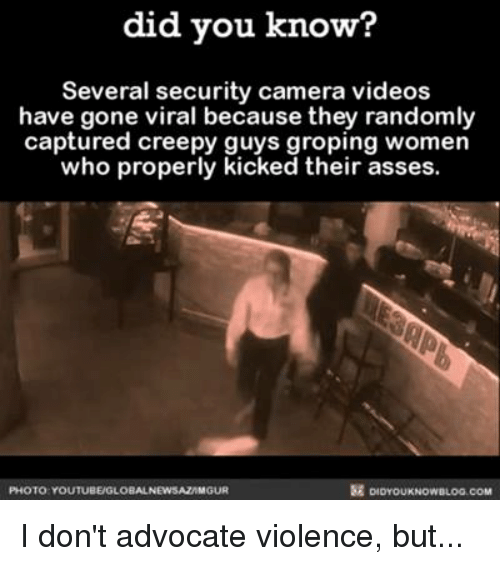 groped: did you know?  Several security camera videos  have gone viral because they randomly  captured creepy guys groping women  who properly  kicked their asses  PHOTO YOUTUBEUGLOBALNEWSAZAMGUR I don't advocate violence, but...