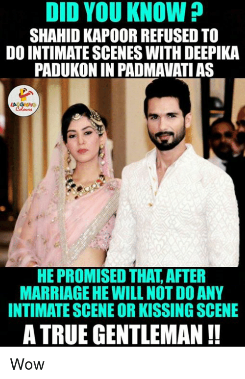 True Gentleman: DID YOU KNOW?  SHAHID KAPOOR REFUSED TO  DO INTIMATE SCENES WITH DEEPIKA  PADUKONIN PADMAVATIAS  HE PROMISED THAT AFTER  MARRIAGE HE WILLNOT DOANY  INTIMATE SCENE OR KISSING SCENE  A TRUE GENTLEMAN Wow