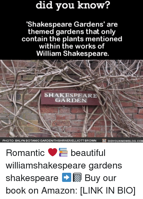 Amazon, Beautiful, and Memes: did you know?  'Shakespeare Gardens' are  themed gardens that only  contain the plants mentioned  within the works of  William Shakespeare  SHAKESPEARE  GARDEN  PHOTO: BKLYNBOTANICGARDEN/THSHRIVER/ELLIOTT BROWN  @  DIDYOUKNOWBLOG.COM Romantic ❤️📚 beautiful williamshakespeare gardens shakespeare ➡️📓 Buy our book on Amazon: [LINK IN BIO]
