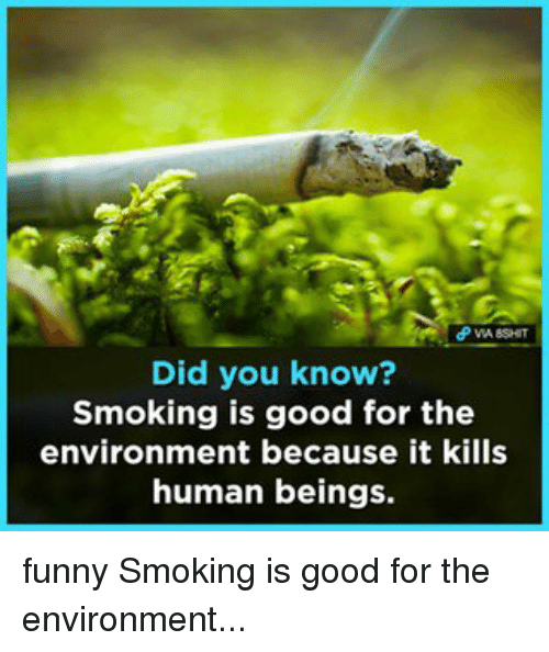 Memes, 🤖, and Human: Did you know  Smoking is good for the  environment because it kills  human beings. funny Smoking is good for the environment...