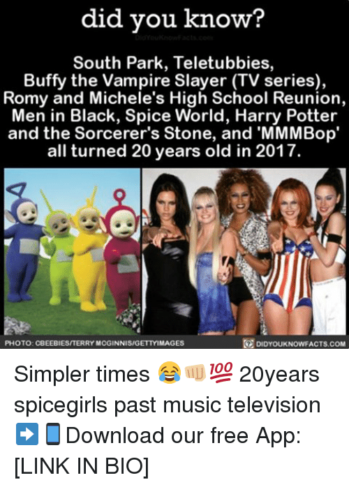 Memes, Men in Black, and Slayer: did you know  South Park, Teletubbies,  Buffy the Vampire Slayer TV series),  Romy and Michele's High School Reunion,  Men in Black, Spice World, Harry Potter  and the Sorcerer's Stone, and 'MMMBop'  all turned 20 years old in 2017.  R DIDYOUKNOWFACTs.coM  PHOTO: CBEEBIES/TERRY MCGINNIS/GETTY IMAGES Simpler times 😂👊🏼💯 20years spicegirls past music television ➡📱Download our free App: [LINK IN BIO]