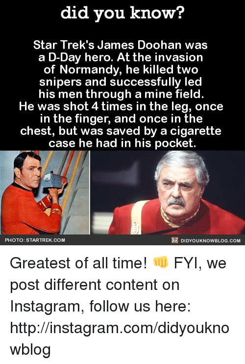 Dank, Fingering, and Heroes: did you know?  Star Trek's James Doohan was  a D-Day hero. At the invasion  of Normandy, he killed two  snipers and successfully led  his men through a mine field.  He was shot 4times in the leg, once  in the finger, and once in the  chest, but was saved by a cigarette  case he had in his pocket.  DIDYOUKNOWBLOG.coM  PHOTO: STARTREK.COM Greatest of all time! 👊  FYI, we post different content on Instagram, follow us here: http://instagram.com/didyouknowblog ☚
