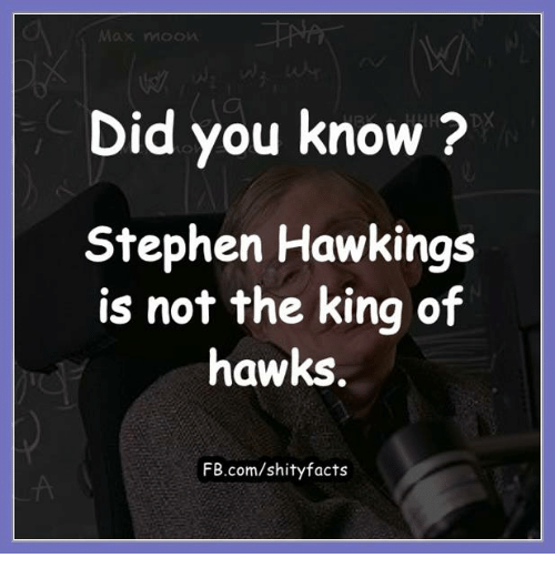 Stephen Hawk: Did you know  Stephen Hawkings  is not the king of  hawks  FB.com/shity facts