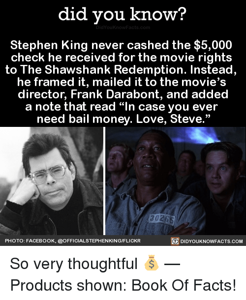 """Bail Money: did you know?  Stephen King never cashed the $5,000  check he received for the movie rights  to The Shawshank Redemption. Instead,  director, Frank Darabont, and added  a note that read """"In case you ever  need bail money. Love, Steve.""""  PHOTO: FACEBOOK, @OFFICIALSTEPHENKING/FLICKR  回DIDYOUKNOWFACTS.COM So very thoughtful 💰   — Products shown: Book Of Facts!"""