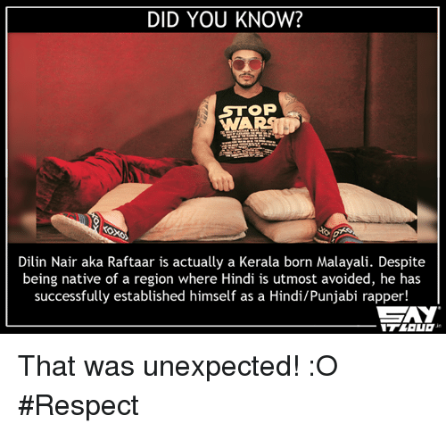 nair: DID YOU KNOW?  STOP  Dilin Nair aka Raftaar is actually a Kerala born Malayali. Despite  being native of a region where Hindi is utmost avoided, he has  successfully established himself as a Hindi/Punjabi rapper!  CAY That was unexpected! :O #Respect