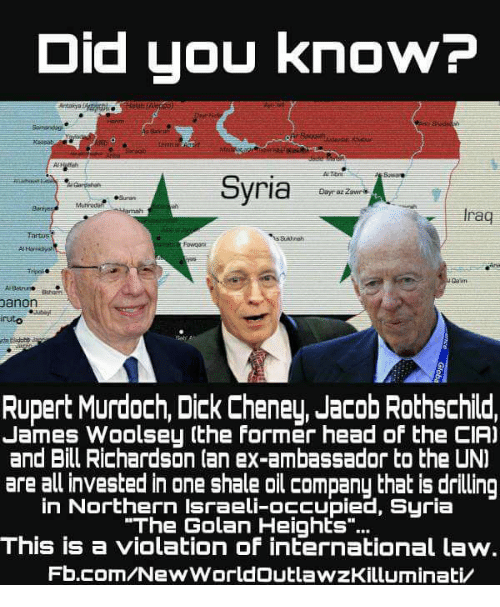 "Jacob Rothschild: Did you know?  Syria  raq  Danon  Rupert Murdoch, Dick Cheney, Jacob Rothschild,  James Woolsey (the former head of the CIA)  and Bill Richardson (an ex-ambassador to the UNI  are all invested in one shale oil company that is drilling  in Northern Israeli-occupied, Syria  ""The Golan Heights  This is a violation of international law.  Fb.com/New WorldOutlawzKilluminativ"