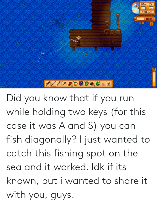 keys: Did you know that if you run while holding two keys (for this case it was A and S) you can fish diagonally? I just wanted to catch this fishing spot on the sea and it worked. Idk if its known, but i wanted to share it with you, guys.
