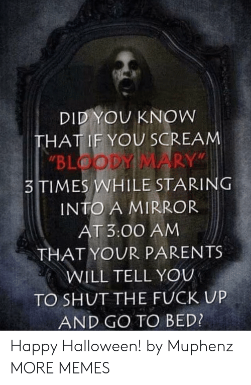 """Bloody Mary: DID YOU KNOW  THAT IF YOU SCREAM  """"BLOODY MARY""""  3TIMES WHILE STARING  INTO A MIRROR  AT 3:00 AM  THAT YOUR PARENTS  WILL TELL YOU  TO SHUT THE FUCK UP  AND GO TO BED? Happy Halloween! by Muphenz MORE MEMES"""