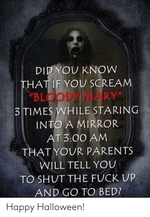 """Bloody Mary: DID YOU KNOW  THAT IF YOU SCREAM  """"BLOODY MARY""""  3TIMES WHILE STARING  INTO A MIRROR  AT 3:00 AM  THAT YOUR PARENTS  WILL TELL YOU  TO SHUT THE FUCK UP  AND GO TO BED? Happy Halloween!"""