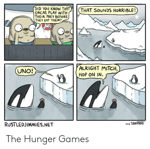 the hunger: )| | (  DID YOU KNOW THAT  ORCAS PLAY WITH  THEIR PREY BEFORE  THEY EAT THEM?  THAT SoUNDS HORRIBLE!  ALRIGHT MITCH,  HOP ON IN.  RUSTLEDJIMMIES.NET  2018 SAMPRAIT The Hunger Games