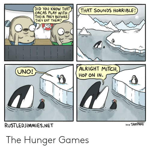 The Hunger Games, Orcas, and Uno: DID YOU KNOW THAT  ORCAS PLAY WITH  THEIR PREY BEFORE  THEY EAT THEM?  THAT SoUNDS HoRRIBLE  ALRIGHT MITCH,  HoP ON IN.  UNO  RUSTLEDJİMMIES.NET  2018 SAMPRAIT The Hunger Games