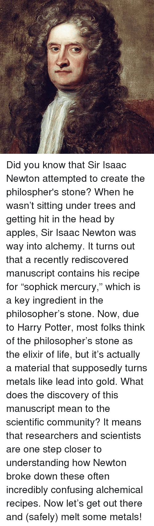 "Apple, Memes, and Appl: Did you know that Sir Isaac Newton attempted to create the philospher's stone? When he wasn't sitting under trees and getting hit in the head by apples, Sir Isaac Newton was way into alchemy. It turns out that a recently rediscovered manuscript contains his recipe for ""sophick mercury,"" which is a key ingredient in the philosopher's stone. Now, due to Harry Potter, most folks think of the philosopher's stone as the elixir of life, but it's actually a material that supposedly turns metals like lead into gold. What does the discovery of this manuscript mean to the scientific community? It means that researchers and scientists are one step closer to understanding how Newton broke down these often incredibly confusing alchemical recipes. Now let's get out there and (safely) melt some metals!"