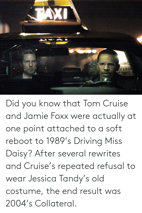 Tom Cruise: Did you know that Tom Cruise and Jamie Foxx were actually at one point attached to a soft reboot to 1989's Driving Miss Daisy? After several rewrites and Cruise's repeated refusal to wear Jessica Tandy's old costume, the end result was 2004's Collateral.