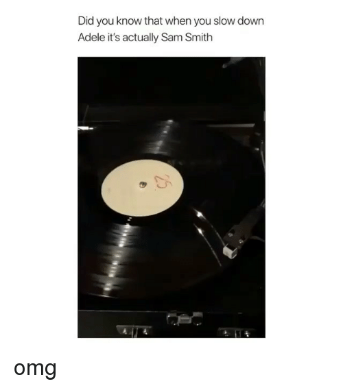 Adele, Omg, and Sam Smith: Did you know that when you slow down  Adele it's actually Sam Smith omg