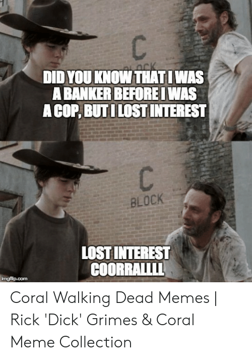 Coral Meme: DID YOU KNOW THATIWAS  A BANKER BEFORE WAS  A COP, BUTILOSTINTEREST  BLOCK  LOST INTEREST  COORRALLLL  imgfip.com Coral Walking Dead Memes | Rick 'Dick' Grimes & Coral Meme Collection