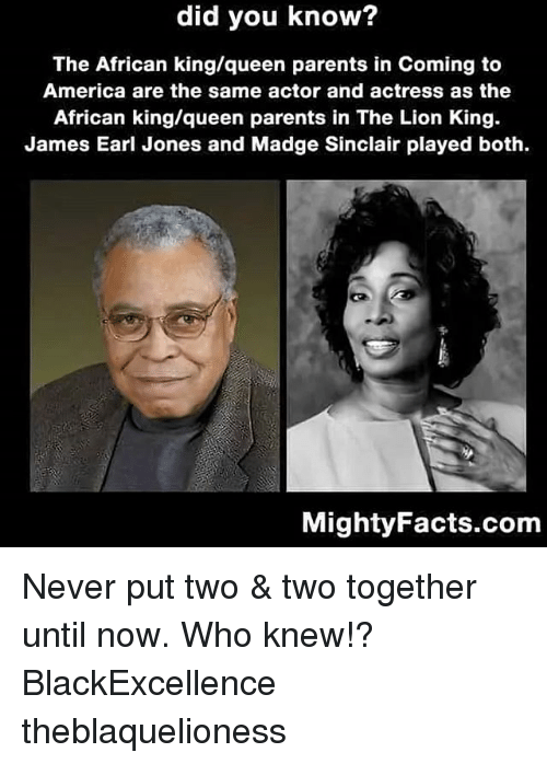 in coming: did you know?  The African king/queen parents in Coming to  America are the same actor and actress as the  African king/queen parents in The Lion King  James Earl Jones and Madge Sinclair played both.  MightyFacts.com Never put two & two together until now. Who knew!? BlackExcellence theblaquelioness
