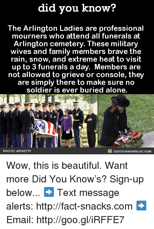 Beautiful, Dank, and Facts: did you know?  The Arlington Ladies are professional  mourners who attend all funerals at  Arlington cemetery. These military  wives and family members brave the  rain, snow, and extreme heat to visit  up to 3 funerals a day. Members are  not allowed to grieve or console, they  are simply there to make sure no  soldier is ever buried alone.  DIDYOUKNOWBLOG.coM  PHOTO: AP/GETTY Wow, this is beautiful.  Want more Did You Know's? Sign-up below... ➡ Text message alerts: http://fact-snacks.com ➡ Email: http://goo.gl/iRFFE7