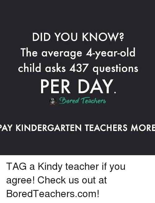 Memes, Teacher, and Old: DID YOU KNOW?  The average 4-year-old  child asks 437 questions  PER DAY  chored Teachers  PAY KINDERGARTEN TEACHERS MORE TAG a Kindy teacher if you agree! Check us out at BoredTeachers.com!