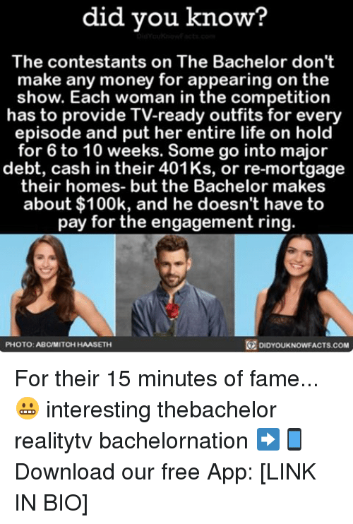 Abc, Life, and Memes: did you know?  The contestants on The Bachelor don't  make any money for appearing on the  show. Each woman in the competition  has to provide TV-ready outfits for every  episode and put her entire life on hold  for 6 to 10 weeks. Some go into major  debt, cash in their 401 Ks, or re-mortgage  their homes- but the Bachelor makes  about $100k, and he doesn't have to  pay for the engagement ring.  PHOTO: ABC MITCH HAASETH  DIDYOUKNOWFACTS COM For their 15 minutes of fame...😬 interesting thebachelor realitytv bachelornation ➡📱Download our free App: [LINK IN BIO]