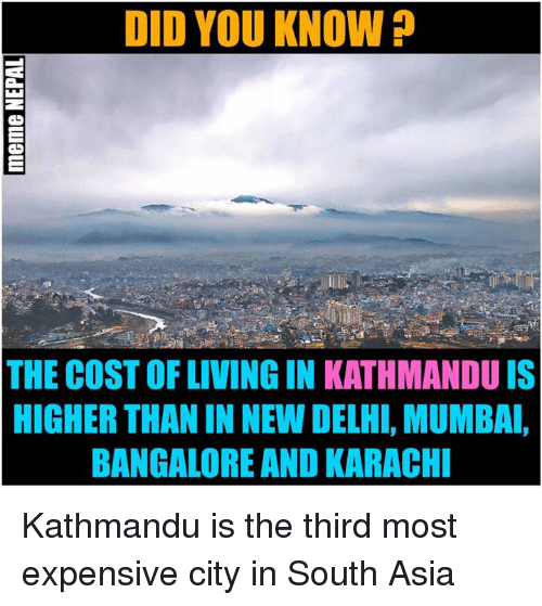 nepali: DID YOU KNOW  THE COSTOFLIVINGIN KATHMANDU IS  HIGHER THANIN NEW DELHI, MUMBAI,  BANGALORE AND KARACHI Kathmandu is the third most expensive city in South Asia