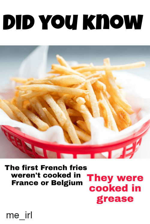 Belgium, France, and Grease: DID YOu Know  The first French fries  weren't cooked in They were  France or Belgium  cooked in  grease