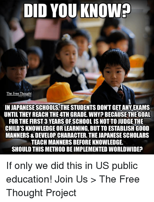 Memes, Scholar, and Japanese: DID YOU KNOW?  The Free Thought  IN JAPANESE SCHOOLS, THE STUDENTS DONTGETANYAECAMS  UNTIL THEY REACH THE4TH GRADE. WHY? BECAUSE THE GOAL  FOR THE FIRST 3 YEARS OFSCHOOL IS NOTTOJUDGETHE  CHILD'S KNOWLEDGE ORLEARNING, BUTTO ESTABLISH GOOD  MANNERS& DEVELOP CHARACTER. THE JAPANESE SCHOLARS  TEACH MANNERS BEFOREKNOWLEDGE.  SHOULD THIS METHOD BEIMPLEMENTED WORLDWIDE? If only we did this in US public education!   Join Us > The Free Thought Project