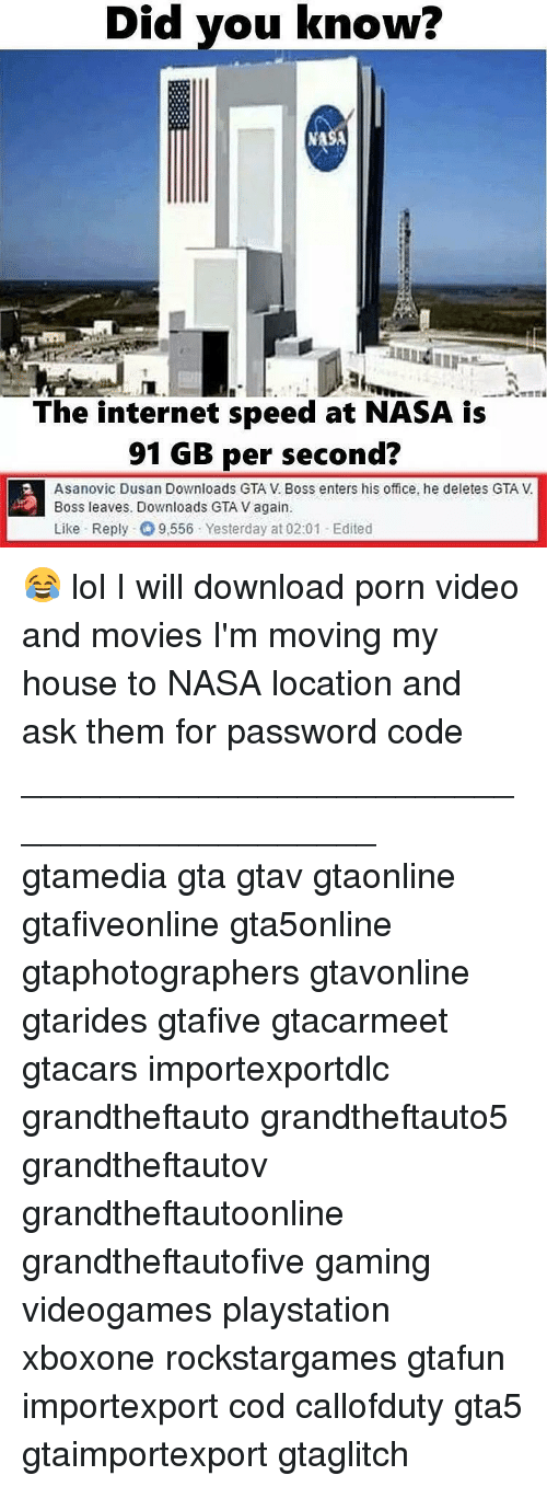 Gta V, Internet, and Lol: Did you know?  The internet speed at NASA is  91 GB per second?  Asanovic Dusan Downloads GTAV Boss enters his office, he deletes GTA V.  Boss leaves. Downloads GTA Vagain.  Like Reply 9,556 Yesterday at 02:01 Edited 😂 lol I will download porn video and movies I'm moving my house to NASA location and ask them for password code ___________________________________________ gtamedia gta gtav gtaonline gtafiveonline gta5online gtaphotographers gtavonline gtarides gtafive gtacarmeet gtacars importexportdlc grandtheftauto grandtheftauto5 grandtheftautov grandtheftautoonline grandtheftautofive gaming videogames playstation xboxone rockstargames gtafun importexport cod callofduty gta5 gtaimportexport gtaglitch