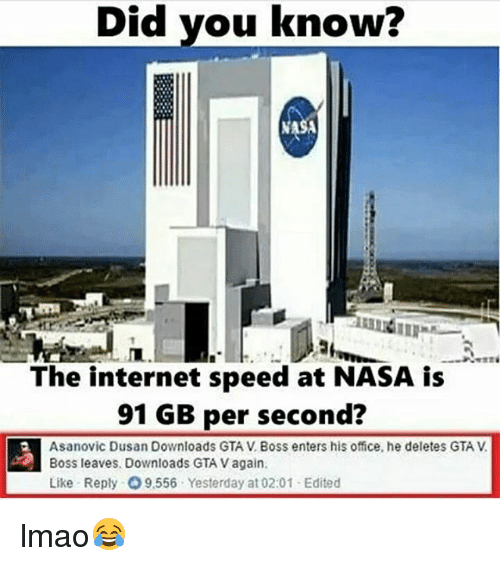 internet speed: Did you know?  The internet speed at NASA is  91 GB per second?  Asanovic Dusan Downloads GTA V Boss enters his office, he deletes GTA V  A Boss leaves. Downloads GTA v again  Like Reply O9.556 Yesterday at 02:01 Edited lmao😂