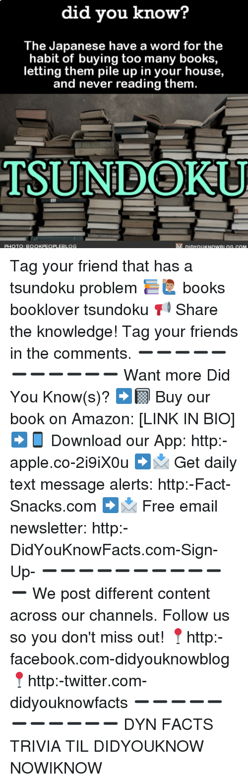 Amazon, Apple, and Books: did you know?  The Japanese have a word for the  habit of buying too many books,  letting them pile up in your house,  and never reading them.  TSUNDOKU  PHOTOQ: BOOKPEOPLEBLOG  7 DiDYOUKNOWRL OG.COM Tag your friend that has a tsundoku problem 📚🙋🏽‍♂️ books booklover tsundoku 📢 Share the knowledge! Tag your friends in the comments. ➖➖➖➖➖➖➖➖➖➖➖ Want more Did You Know(s)? ➡📓 Buy our book on Amazon: [LINK IN BIO] ➡📱 Download our App: http:-apple.co-2i9iX0u ➡📩 Get daily text message alerts: http:-Fact-Snacks.com ➡📩 Free email newsletter: http:-DidYouKnowFacts.com-Sign-Up- ➖➖➖➖➖➖➖➖➖➖➖ We post different content across our channels. Follow us so you don't miss out! 📍http:-facebook.com-didyouknowblog 📍http:-twitter.com-didyouknowfacts ➖➖➖➖➖➖➖➖➖➖➖ DYN FACTS TRIVIA TIL DIDYOUKNOW NOWIKNOW