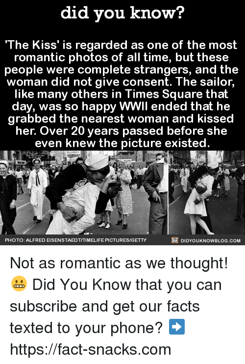 Dank, Facts, and Phone: did you know?  'The Kiss' is regarded as one of the most  romantic photos of all time, but these  people were complete strangers, and the  woman did not give consent. The sailor  like many others in Times Square that  day, was so happy WWII ended that he  grabbed the nearest woman and kissed  her. Over 20 years passed before she  even knew the picture existed.  DIDYouK Now BLOG coM  PHOTO: ALFRED EISENSTAED TITIMELIFE PICTURES/GETTY Not as romantic as we thought! 😬  Did You Know that you can subscribe and get our facts texted to your phone? ➡ https://fact-snacks.com