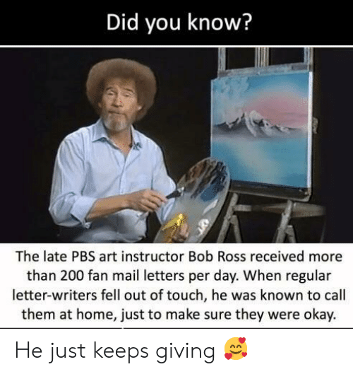 bailey jay: Did you know?  The late PBS art instructor Bob Ross received more  than 200 fan mail letters per day. When regular  letter-writers fell out of touch, he was known to call  them at home, just to make sure they were okay. He just keeps giving 🥰